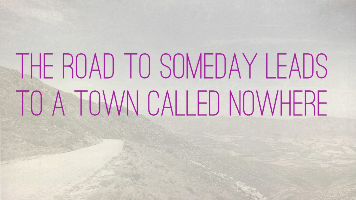 "Weer een week… #31: ""The road to someday leads to a town called nowhere"""
