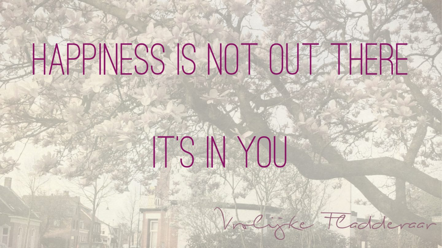 "Weer een week… #2: ""Happiness is not out there. It's in you"""