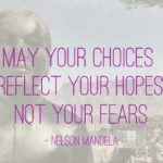 May your choices reflect your hopes, not your fears (Nelson Mandela)